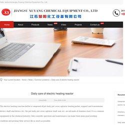 Daily care of electric heating reactor-Jiangsu Xuyang Chemical Equipment Co., Ltd.