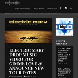 ELECTRIC MARY DROP MUSIC VIDEO FOR GIMME LOVE & ANNOUNCE NEW TOUR DATES - The Swamp House