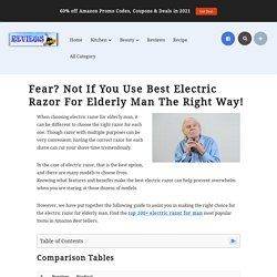 Fear? Not If You Use Best Electric Razor For Elderly Man The Right Way!