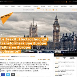 Le Brexit, électrochoc qui transformera une Europe faible en Europe puissante?