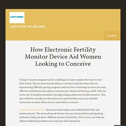 How Electronic Fertility Monitor Device Aid Women Looking to Conceive
