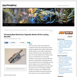 Choosing Best Electronic Cigarette Starter Kit for Lasting Benefits
