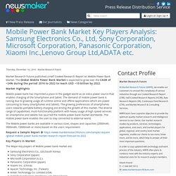 Mobile Power Bank Market Key Players Analysis: Samsung Electronics Co., Ltd, Sony Corporation, Microsoft Corporation, Panasonic Corporation, Xiaomi Inc.,Lenovo Group Ltd,ADATA etc.