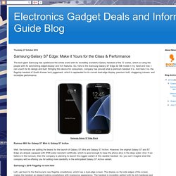 Electronics Gadget Deals and Informartion Guide Blog: Samsung Galaxy S7 Edge: Make it Yours for the Class & Performance