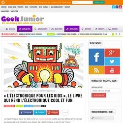 """""""L'électronique pour les kids"""", le livre qui rend l'électronique cool et fun - Geek Junior -"""
