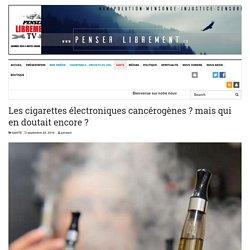 Les cigarettes électroniques cancérogènes ? mais qui en doutait encore ? – WWW.PENSERLIBREMENT.FR
