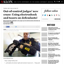 Out-of-control judges' new craze: Using electroshock and tasers on defendants!