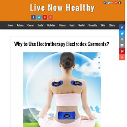 Live Now Healthy: Why to Use Electrotherapy Electrodes Garments?
