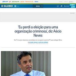 'Eu perdi a eleição para uma organização criminosa', diz Aécio Neves