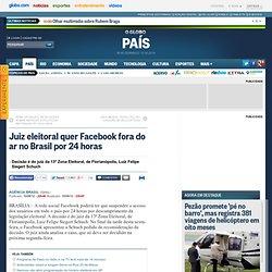 Juiz eleitoral quer Facebook fora do ar no Brasil por 24 horas