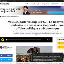 France Info : une chronique à découvrir : Vous en parlerez aujourd'hui. Le Botswana autorise la chasse aux éléphants, une affaire politique et économique