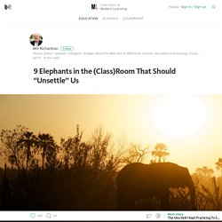 "9 Elephants in the (Class)Room That Should ""Unsettle"" Us — Modern Learning"