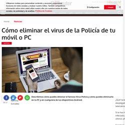 Cómo eliminar el virus de la Policía de tu móvil o PC