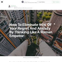 How To Eliminate 90% Of Your Regret And Anxiety By Thinking Like A Roman Emperor — Startups. Personal Growth. Productivity.