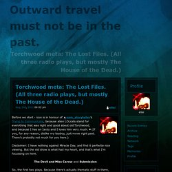 Torchwood meta: The Lost Files. (All three radio plays, but mostly The House of the Dead.)