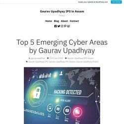 Top 5 Emerging Cyber Areas by Gaurav Upadhyay – Gaurav Upadhyay IPS in Assam