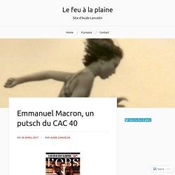 Emmanuel Macron, un putsch du CAC 40 – Le feu à la plaine