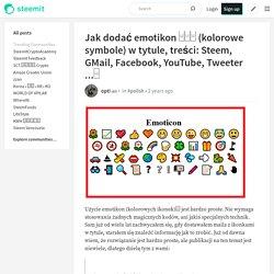 Jak dodać emotikon □□□ (kolorowe symbole) w tytule, treści: Steem, GMail, Facebook, YouTube, Tweeter ...□