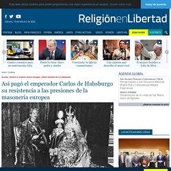 Así pagó el emperador Carlos de Habsburgo su resistencia a las presiones de la masonería europea