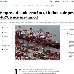 Empresarios ahorrarían 1,2 billones de pesos con 407 bienes sin arancel