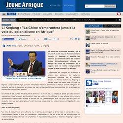"""Li Keqiang : """"La Chine n'empruntera jamais la voie du colonialisme en Afrique"""""""