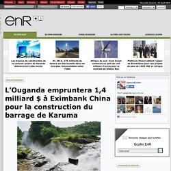 L'Ouganda empruntera 1,4 milliard $ à Eximbank China pour la construction du barrage de Karuma