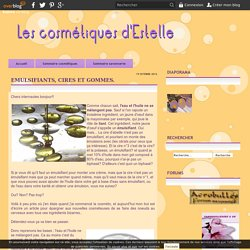 Emulsifiants, cires et gommes. - Le blog de lescometiquesdestelle.over-blog.com