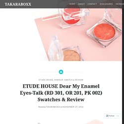ETUDE HOUSE Dear My Enamel Eyes-Talk (RD 301, OR 201, PK 002) Swatches & Review – TAKARABOXX