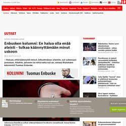 Tuomas Enbusken kolumi: En halua olla enää ateisti - tulkaa käännyttämään minut