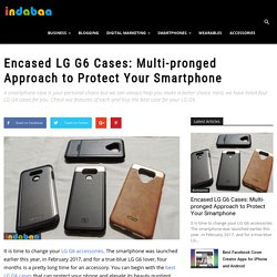 Encased LG G6 Cases: Multi-pronged Approach to Protect Your Smartphone