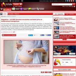 Dépakine : 10.000 femmes enceintes auraient pris ce médicament dangereux