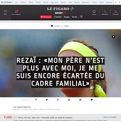 Rezaï : «Mon père n'est plus avec moi, je me suis encore écartée du cadre familial» - Tennis