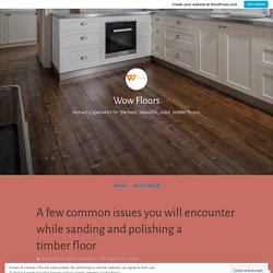 A few common issues you will encounter while sanding and polishing a timber floor – Wow Floors