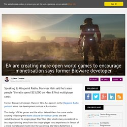 EA are creating more open world games to encourage monetisation says former Bioware developer