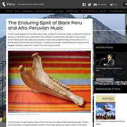 The Enduring Spirit of Black Peru and Afro-Peruvian Music
