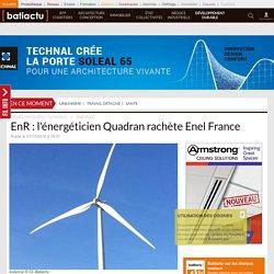 EnR: l'énergéticien Quadran rachète Enel France - 07/12/16