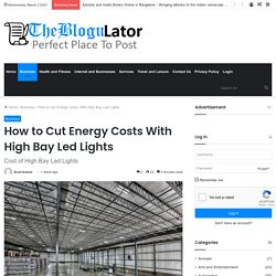 How to Cut Energy Costs With High Bay Led Lights