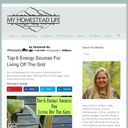 Top 6 Energy Sources for Living Off The Grid - My Homestead Life