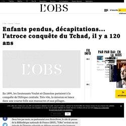Enfants pendus, décapitations... l'atroce conquête du Tchad, il y a 120 ans