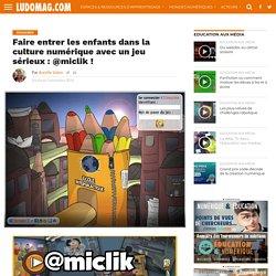 Faire entrer les enfants dans la culture numérique avec un jeu sérieux : @miclik !