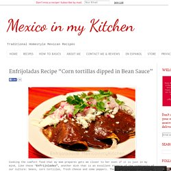 "Mexico in my Kitchen: Enfrijoladas Recipe ""Corn tortillas dipped in Bean Sauce"""
