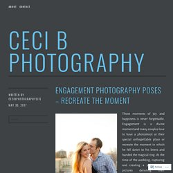 Engagement Photography Poses – Recreate The Moment – Ceci B Photography