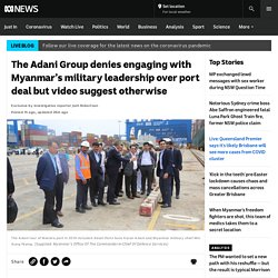 The Adani Group denies engaging with Myanmar's military leadership over port deal but video suggest otherwise