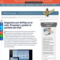 Engancha con AirPlay en el aula: Proyectar y grabar la pantalla del iPad