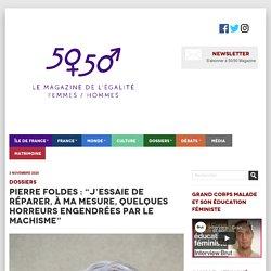 """Pierre Foldes : """"j'essaie de réparer, à ma mesure, quelques horreurs engendrées par le machisme"""" - 50 - 50 Magazine50 – 50 Magazine"""