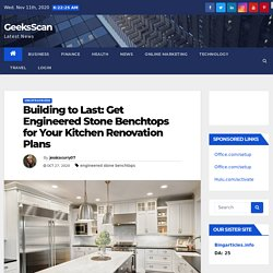 Building to Last: Get Engineered Stone Benchtops for Your Kitchen Renovation Plans - GeeksScan