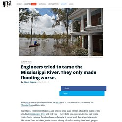 Engineers tried to tame the Mississippi River. They only made flooding worse.