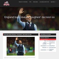 England boss reveals 'toughest' decision so far