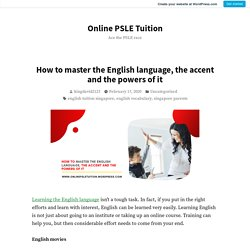 How to master the English language, the accent and the powers of it – Online PSLE Tuition
