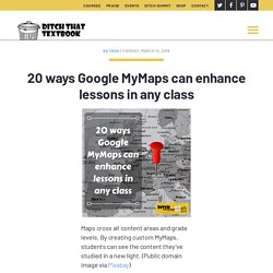20 ways Google MyMaps can enhance lessons in any class - Ditch That Textbook